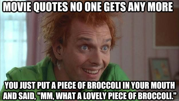 Movie Quotes No One Gets Any More You Just Put A Piece Of Broccoli Adorable Fred The Movie Quotes