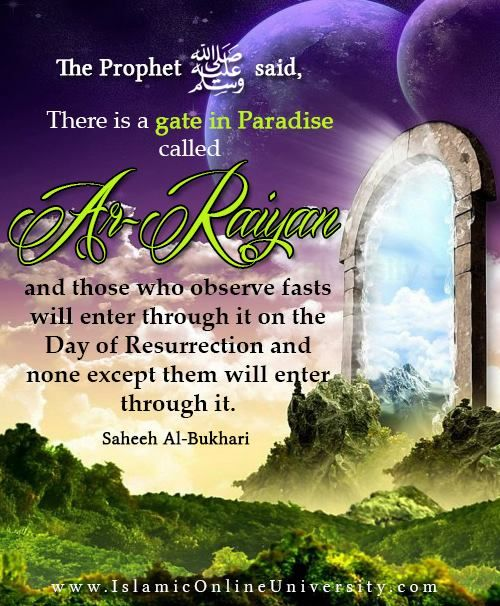 "Narrated Sahl:  The Prophet (saaw) said, ""There is a gate in Paradise called Ar-Raiyan, and those who observe fasts will enter through it on the Day of Resurrection and none except them will enter through it. It will be said, 'Where are those who used to observe fasts?' They will get up, and none except them will enter through it. After their entry the gate will be closed and nobody will enter through it. Sahih al-Bukhari 1896 In-book reference	 : Book 30, Hadith 6"