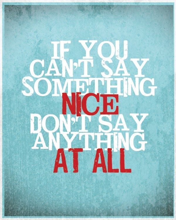 If you have nothing nice to say, don't say anything at all.