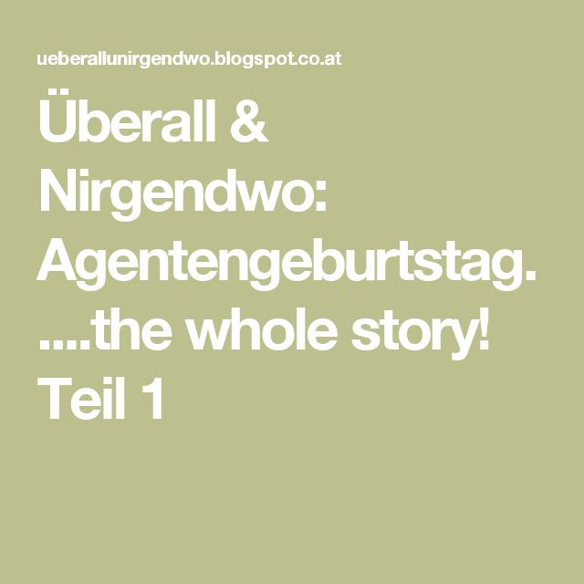 Überall & Nirgendwo: Agentengeburtstag.....the whole story! Teil 1