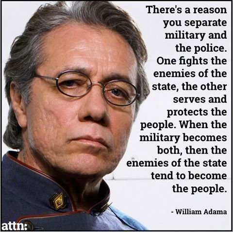 There's a reason you separate military and the police. One fights the enemies of the state, the other serves and protects the people. When the military becomes both, then the enemies of the state tend to become the people. ~ William Adama https://fbcdn-sphotos-f-a.akamaihd.net/hphotos-ak-xap1/v/t1.0-9/s480x480/10805707_781781921857269_1455942315457471904_n.jpg?oh=848fda9c4e14e16055c9c46b2d8271ca&oe=550D1980&__gda__=1427852254_77c5819f48aa094bd09e0f85fc6870a8
