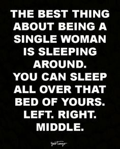 The best thing about being a single is sleeping around. You can sleep all over that bed of yours. Left. Right. Middle. Wherever.