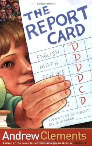 The Report Card by Andrew Clements Nora gets fed up with the importance everyone attaches to test scores and grades, and she purposely brings home a terrible report card just to prove a point.