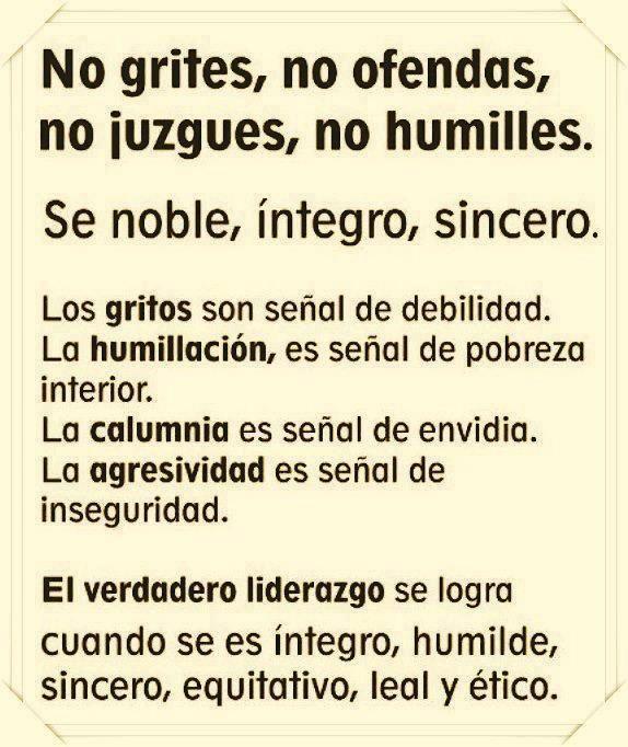 No grites, no ofendas, no juzgues, no humilles. Se noble, íntegro, sincero. Los gritos son señal de debilidad. La humillación es señal de pobreza interior. La calumnia es señal de envidia. La agresividad es señal de inseguridad. El verdadero liderazgo se logra cuando se es íntegro, humilde, sincero, equitativo, leal y ético. #Citas #Frases #Candidman