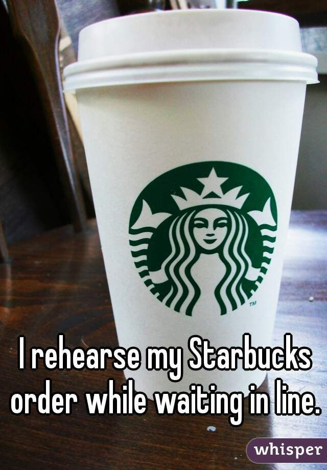 I rehearse my Starbucks order while waiting in line.
