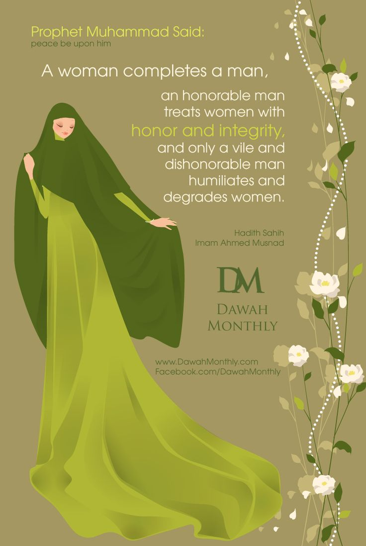 "Prophet Muhammad (peace be upon him) said: ""A woman completes a man, an honorable man treats women with honor and integrity, and only a vile and dishonorable man humiliates and degrades women."" Hadith Sahih - Imam Ahmed Musnad"