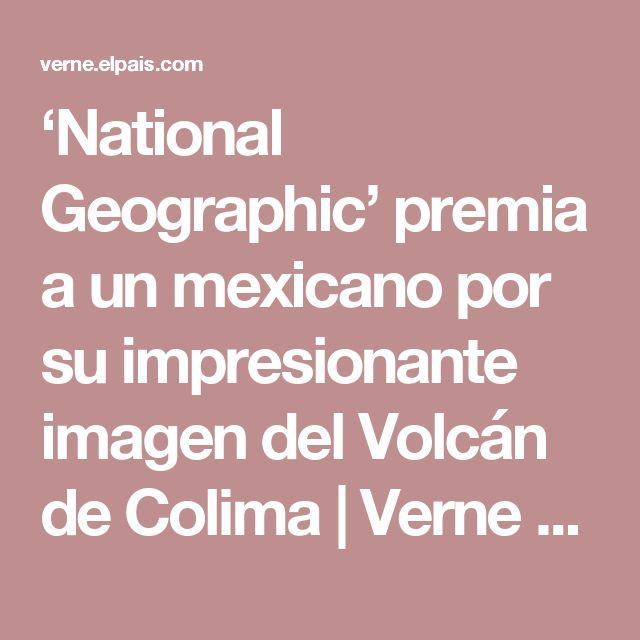 'National Geographic' premia a un mexicano por su impresionante imagen del Volcán de Colima | Verne México EL PAÍS