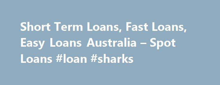 Short Term Loans, Fast Loans, Easy Loans Australia – Spot Loans #loan #sharks http://loan-credit.nef2.com/short-term-loans-fast-loans-easy-loans-australia-spot-loans-loan-sharks/  #loans australia # How it works in 3 easy steps About Spot Loans Spot Loans delivers a fast, simple and responsible service that is dedicated to providing you with a solution to meet your financial needs by: Assessing your financial requirements with you Attending to all the necessary paper work and requirements…