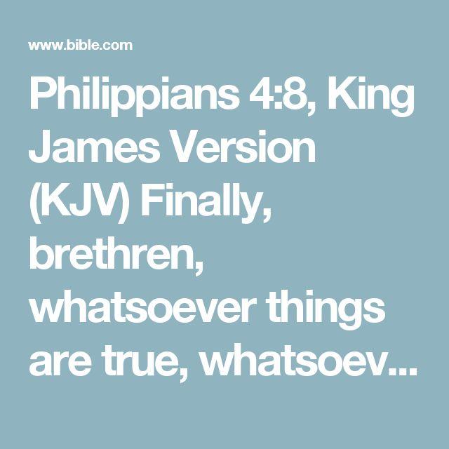 Philippians 4:8, King James Version (KJV) Finally, brethren, whatsoever things are true, whatsoever things are honest, whatsoever things are just, whatsoever things are pure, whatsoever things are...