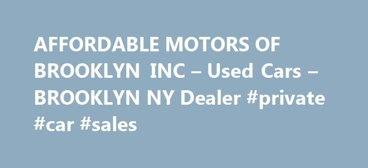 AFFORDABLE MOTORS OF BROOKLYN INC – Used Cars – BROOKLYN NY Dealer #private #car #sales http://autos.remmont.com/affordable-motors-of-brooklyn-inc-used-cars-brooklyn-ny-dealer-private-car-sales/  #affordable used cars # AFFORDABLE MOTORS OF BROOKLYN INC – BROOKLYN NY, 11224 Welcome to AFFORDABLE MOTORS OF BROOKLYN INC Used Cars, Used Pickup Trucks lot in BROOKLYN NY serving... Read more >The post AFFORDABLE MOTORS OF BROOKLYN INC – Used Cars – BROOKLYN NY Dealer #private #car #sales appeared…