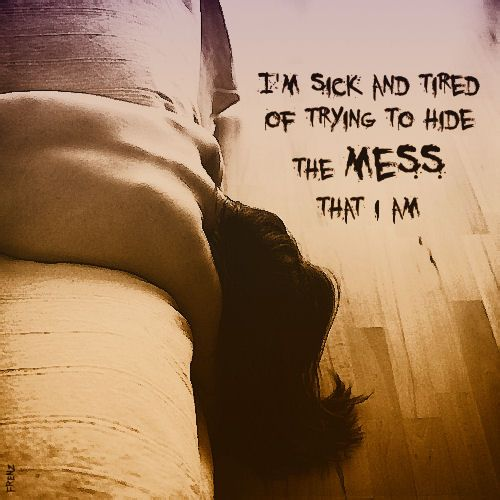 i'm sick and tired of trying to hide the mess that i am