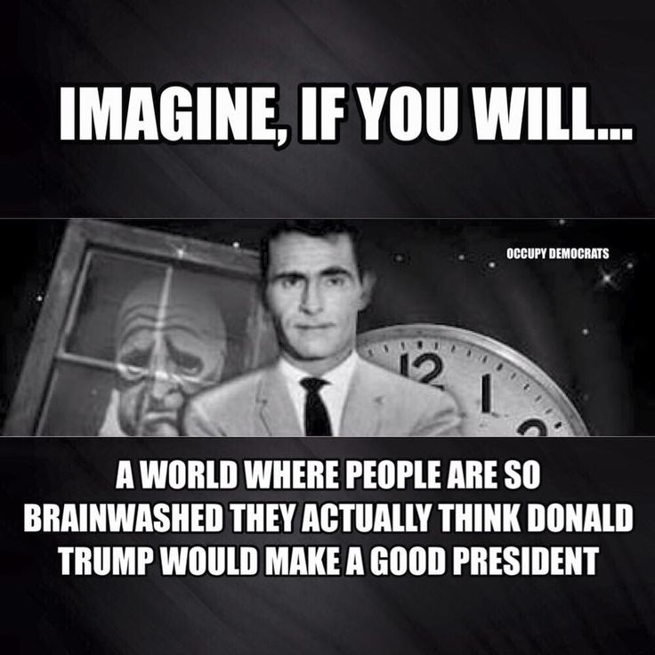 Imagin, if you will...a world where people are so brainwashed they actually thing Donald Trump would make a good president. You have now entered the Twilight Zone