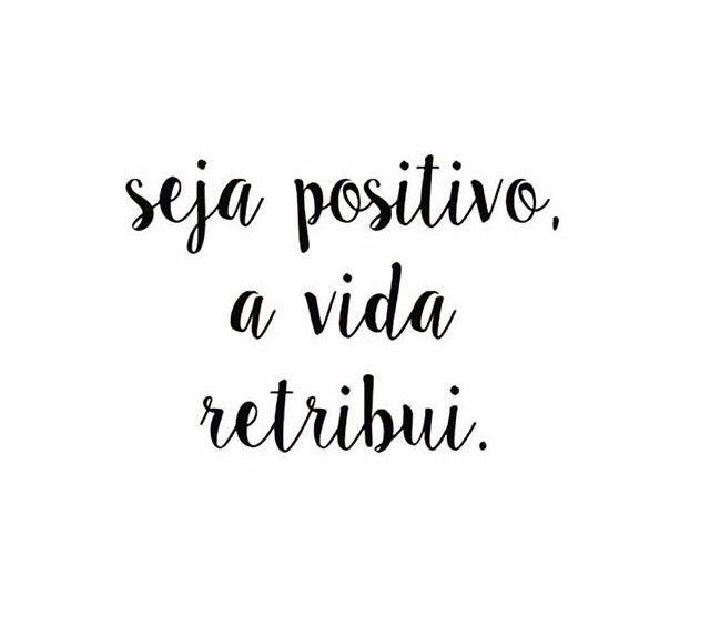 seja positivo. a vida retribui. ♡