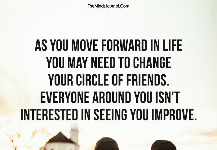 As You Move Forward In Life, You May Need To Change Your Circle Of Friends