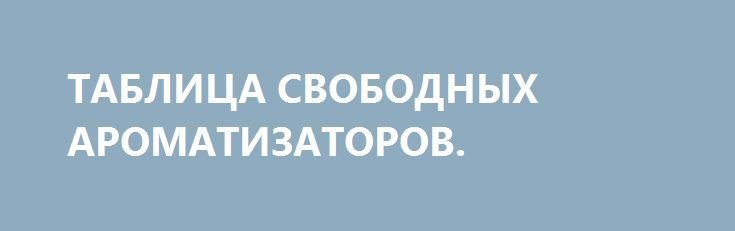 ТАБЛИЦА СВОБОДНЫХ АРОМАТИЗАТОРОВ. https://zverolov.com/posts/19486