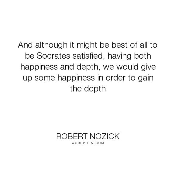 """Robert Nozick - """"And although it might be best of all to be Socrates satisfied, having both happiness..."""". happiness"""