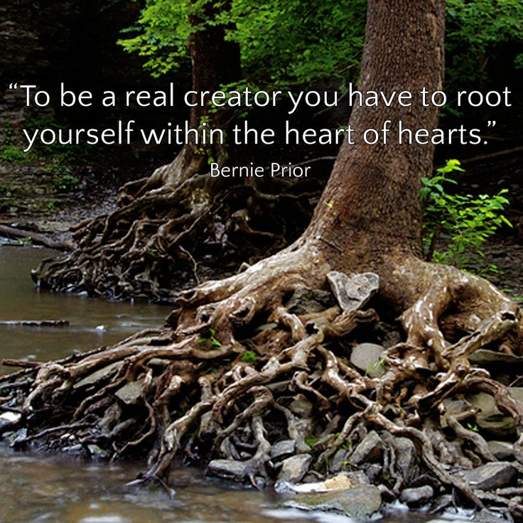 """To be a real creator you have to root yourself within the heart of hearts."" Bernie Prior"