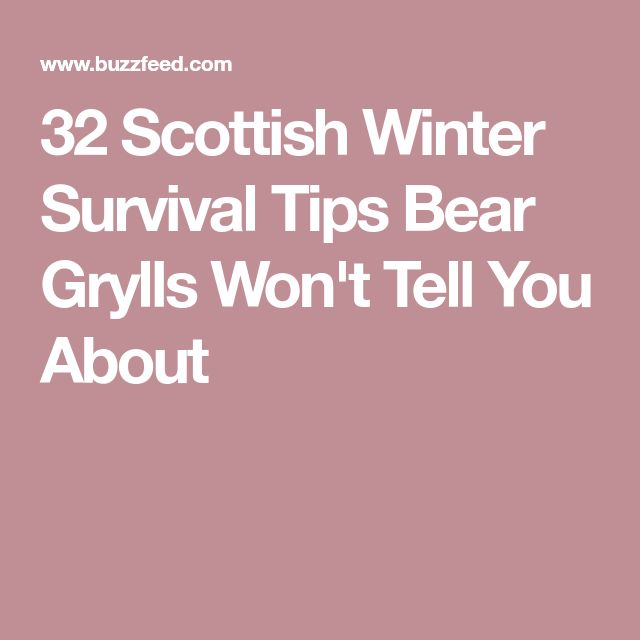 32 Scottish Winter Survival Tips Bear Grylls Won't Tell You About