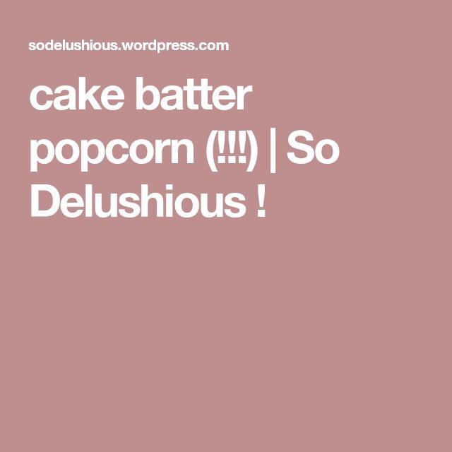cake batter popcorn (!!!)    So Delushious !