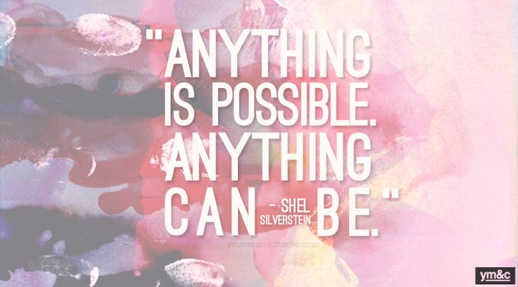 Anything is possible. -Shel Silverstein-