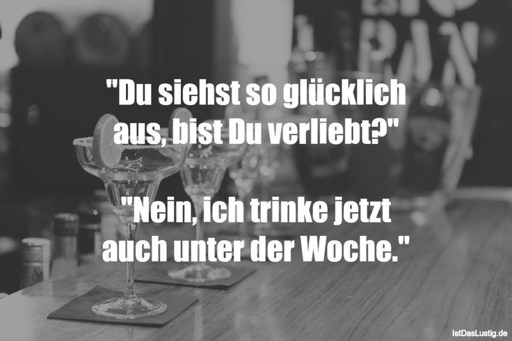 """""""Du siehst so glücklich aus, bist Du verliebt?""""  """"Nein, ich trinke jetzt auch unter der Woche."""" ... gefunden auf https://www.istdaslustig.de/spruch/2811 #lustig #sprüche #fun #spass"""
