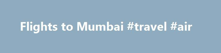 Flights to Mumbai #travel #air http://cheap.remmont.com/flights-to-mumbai-travel-air/  #cheap flights to mumbai # Cheap flights to Mumbai Still one of the world's most populous cities, Mumbai is noted for its tremendous variety of medieval and colonial architecture. It is now categorised as an alpha world city, ranking alongside other major world cities such as Mexico City, Amsterdam and Los Angeles. Notable architectural sights…