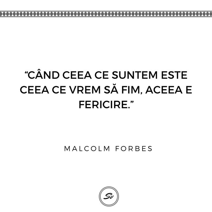 """""""Când ceea ce suntem este ceea ce vrem să fim, aceea e fericire."""" - Malcom Forbes #implinire #fericire #malcomforbes"""