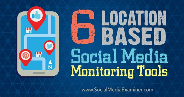 6 Location-based Social Media Monitoring Tools : Social Media Examiner