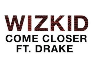 WizKid  Come Closer Feat. Drake [New Song]