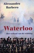 Waterloo : het verhaal van de veldslag. Alessandro Barbero. Geschiedenis van de laatste veldslag van de Napoleontische oorlogen, de slag bij Waterloo op 18 juni 1815, waarbij het Franse leger werd verslagen door een Britse, Nederlandse en Pruisische strijdmacht.