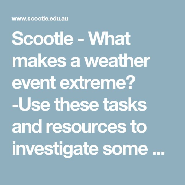 Scootle - What makes a weather event extreme? -Use these tasks and resources to investigate some of the extreme weather events that occur in Australia and globally. Students can view and explore the conditions under which extreme weather events occur, including a bushfire, drought, cyclone, flood and tsunami. Students are guided to investigate the effects of extreme weather on the environment and the community.