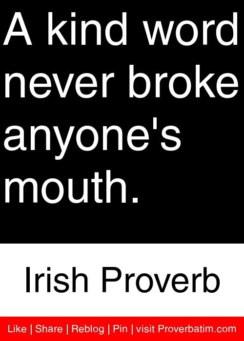A kind word never broke anyone's mouth.  - Irish Proverb #proverbs #quotes