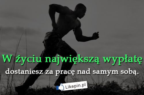 W źyciu największą wypłatę dostaniesz za pracę nad samym sobą  http://www.wiewiorka.pl