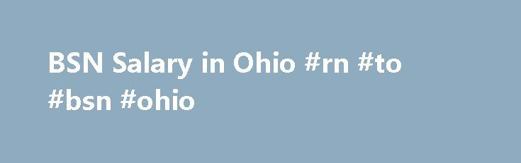 BSN Salary in Ohio #rn #to #bsn #ohio http://indiana.nef2.com/bsn-salary-in-ohio-rn-to-bsn-ohio/  # BSN Salaries in Ohio Nurses in Ohio are becoming increasingly aware that earning a BSN degree means bigger paychecks. As BSNs continue to be favored among nursing employers, more of Ohio's nursing students are pursuing this valuable, and financially lucrative path to licensure. In 2013, the Ohio Board of Nursing reported that 45% of the state's registered nurse workforce already held a…