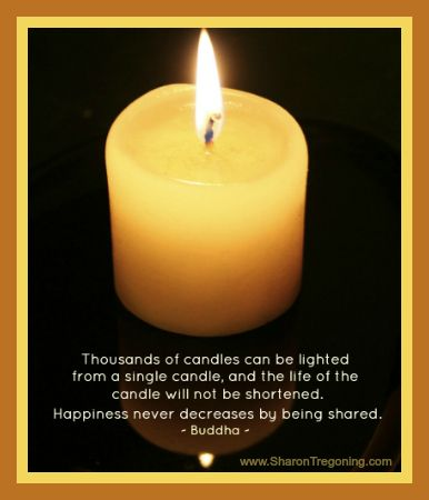 Thousands of candles can be lighted from a single candle, and the life of the candle will not be shortened. Happiness never decreases by being shared. ~  Buddha  ~   www.SharonTregoning.com