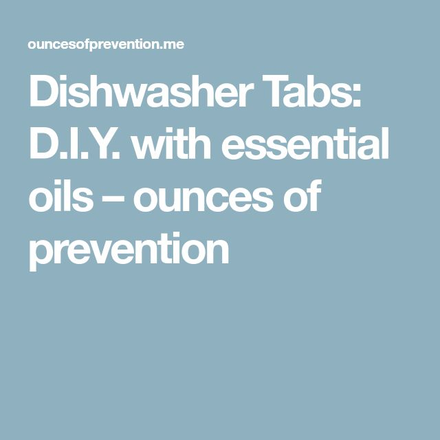 Dishwasher Tabs: D.I.Y. with essential oils – ounces of prevention