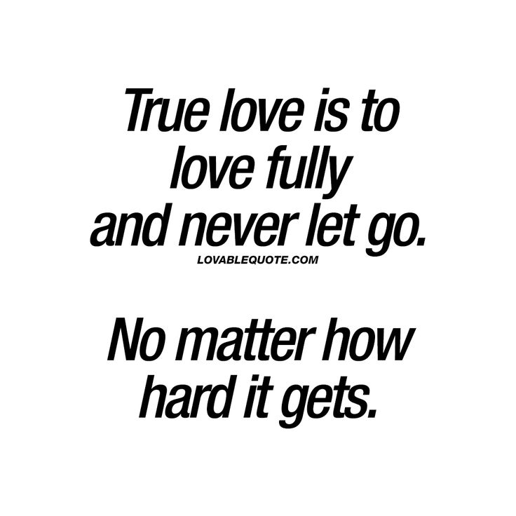 True love is to love fully and never let go. No matter how hard it gets. - Lovable Quote