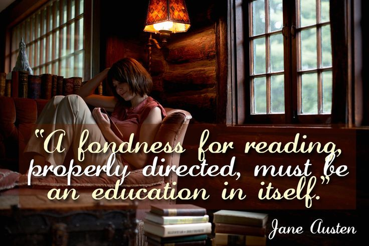 """A fondness for reading, properly directed, must be an education in itself."" - Jane Austen:"