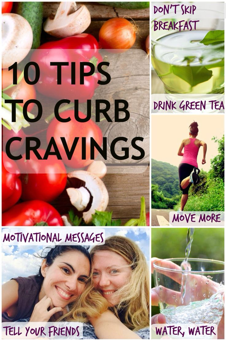 10 Tips To Curb Cravings Whilst Slimming Down.   1. Don't Skip Breakfast!  2. Smaller Meals, More Often!  3. Drink, Drink, Drink! – Water that is!  4. Green Tea  5. Aim For Low GI  6. Eat Plenty Of Protein  7. Complex Carbs  8. Get Up And Move  9. Motivational Messages  10.Tell Your Friends     Weight loss
