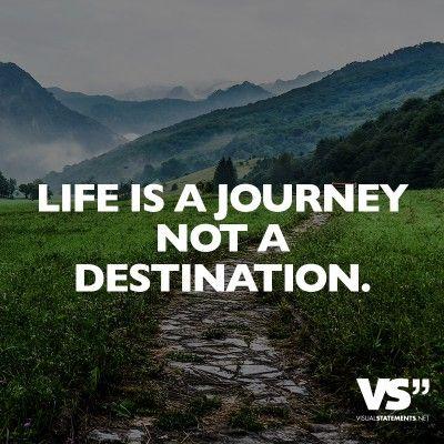 Life is a journey not a destination.