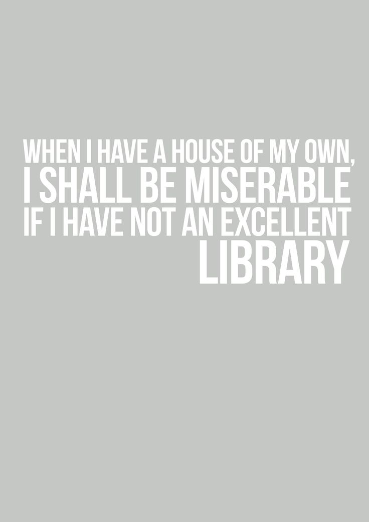 When I have a House of my own, I shall be miserable if I have not an excellent library. - Pride & Prejudice