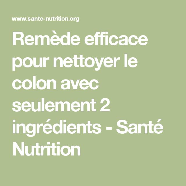 Remède efficace pour nettoyer le colon avec seulement 2 ingrédients - Santé Nutrition