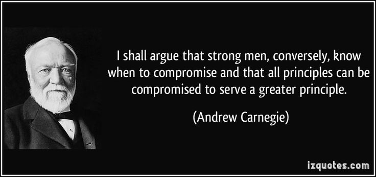 I shall argue that strong men, conversely, know when to compromise and that all principles can be compromised to serve a greater principle. (Andrew Carnegie) #quotes #quote #quotations #AndrewCarnegie