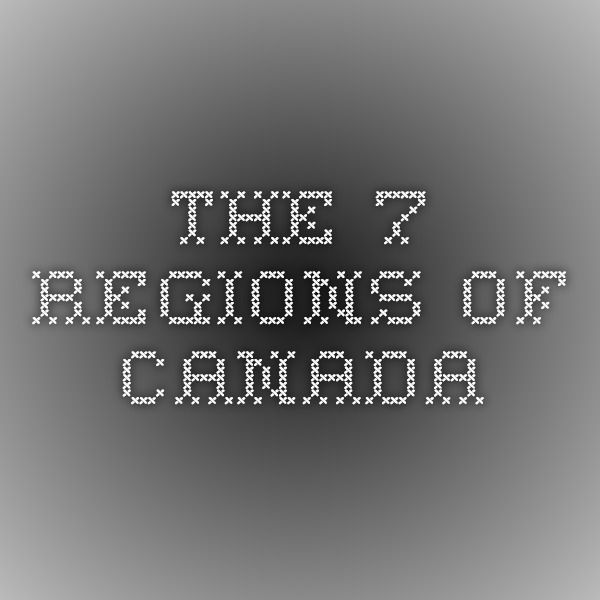 The 7 regions of canada