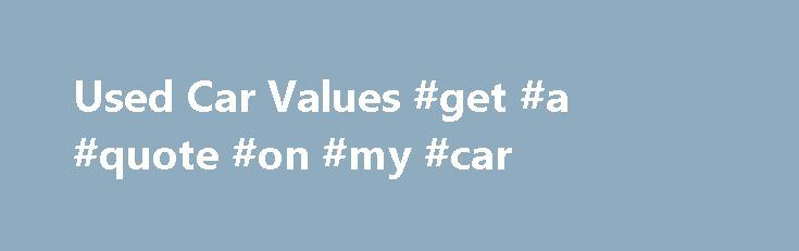 Used Car Values #get #a #quote #on #my #car http://california.nef2.com/used-car-values-get-a-quote-on-my-car/  # Used Car Values Free Online in 60 Seconds Used car values are available from many websites including KBB®, cars.com® and AutoTrader®. These are a useful guide if you're selling a used car and need a valuation, but you'll still need to find someone to buy your car – that's where we can help! When you come to We Buy Any Car® for a used car valuation, we give you an accurate value…