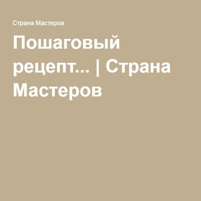 Пошаговый рецепт... | Страна Мастеров