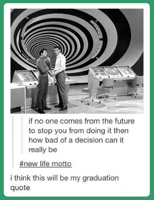 if no one comes from the future to stop you from doing it, then how bad of a decision can it really be?