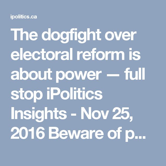 The dogfight over electoral reform is about power — full stop iPolitics Insights - Nov 25, 2016  Beware of politicians wrapping themselves in the flag to defend a system that doesn't work