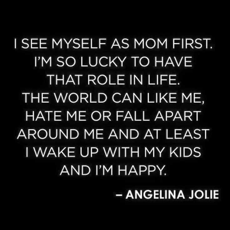I see myself as Mom first. I'm so lucky to have that role in life. The world can like me, hate me, or fall apart around me and at least I wake up with my kids and I'm happy.