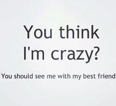 ... Family and Friends on Pinterest   Friend Quotes, Friendship quotes ... via Relatably Funny Quotes About Best Friends Being Crazy ...